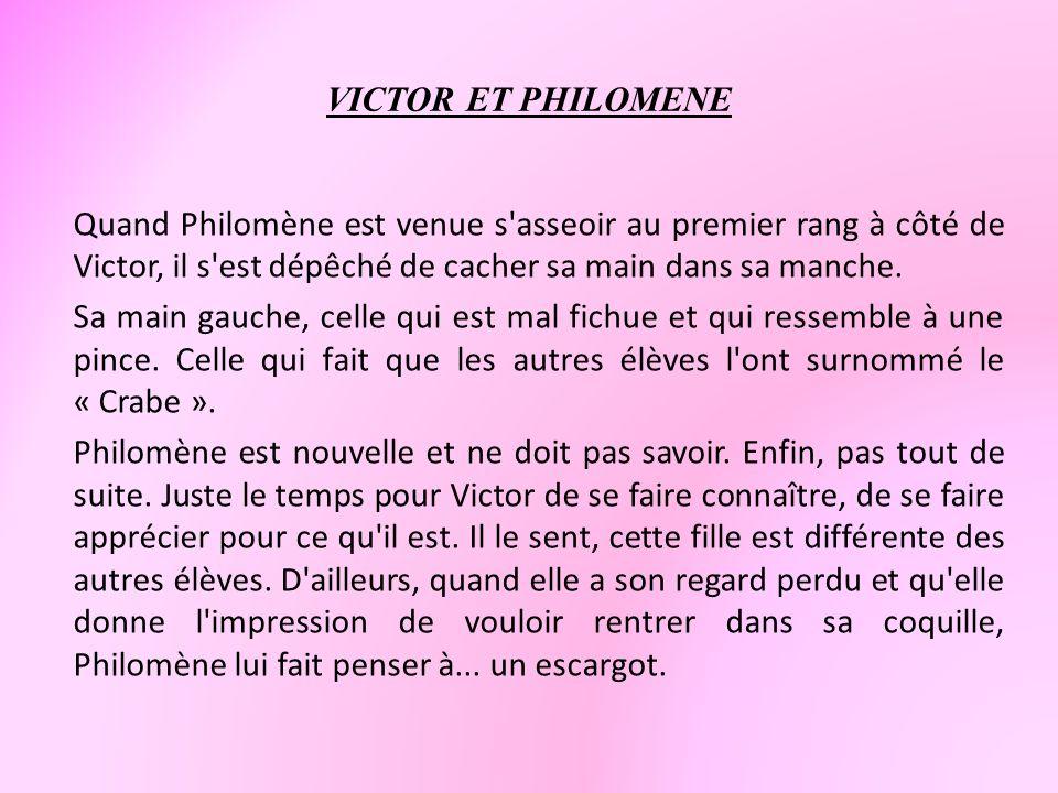 VICTOR ET PHILOMENE Quand Philomène est venue s'asseoir au premier rang à côté de Victor, il s'est dépêché de cacher sa main dans sa manche. Sa main g