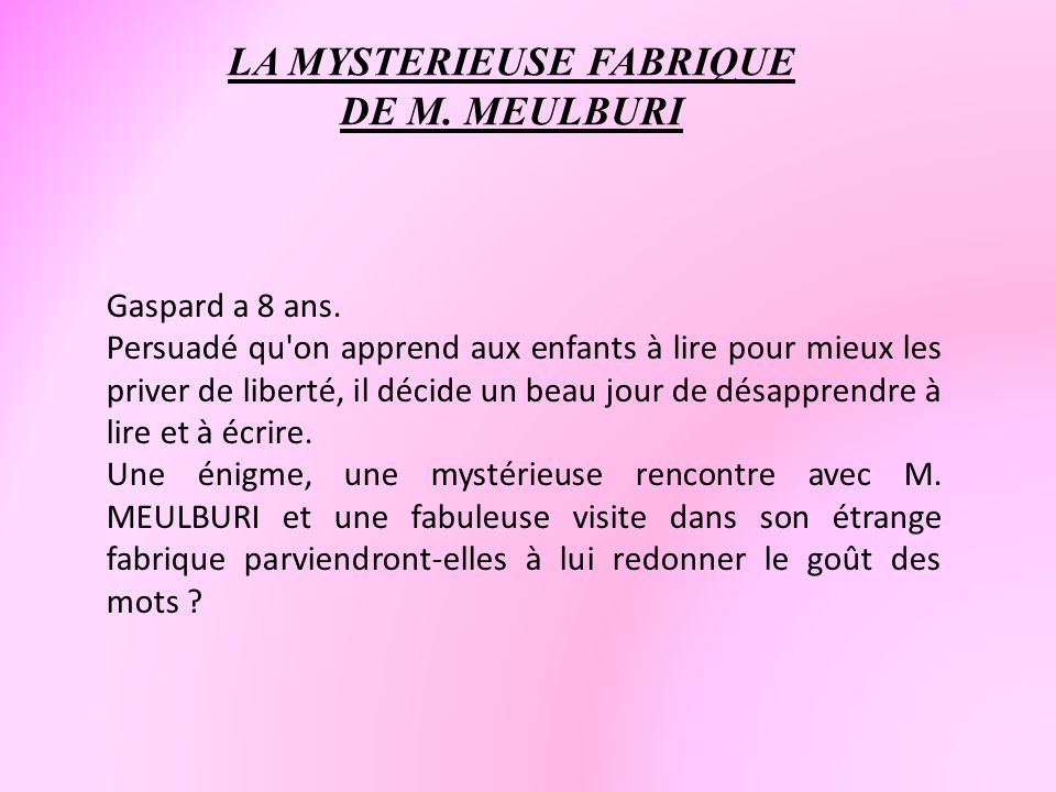LA MYSTERIEUSE FABRIQUE DE M. MEULBURI Gaspard a 8 ans. Persuadé qu'on apprend aux enfants à lire pour mieux les priver de liberté, il décide un beau