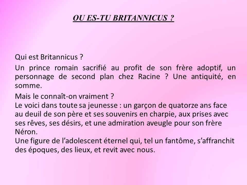 OU ES-TU BRITANNICUS ? Qui est Britannicus ? Un prince romain sacrifié au profit de son frère adoptif, un personnage de second plan chez Racine ? Une