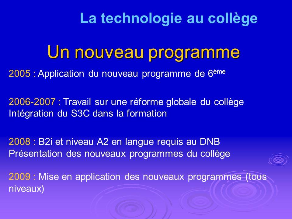 Un nouveau programme 2005 : Application du nouveau programme de 6 ème 2006-2007 : Travail sur une réforme globale du collège Intégration du S3C dans la formation 2008 : B2i et niveau A2 en langue requis au DNB Présentation des nouveaux programmes du collège 2009 : Mise en application des nouveaux programmes (tous niveaux) La technologie au collège