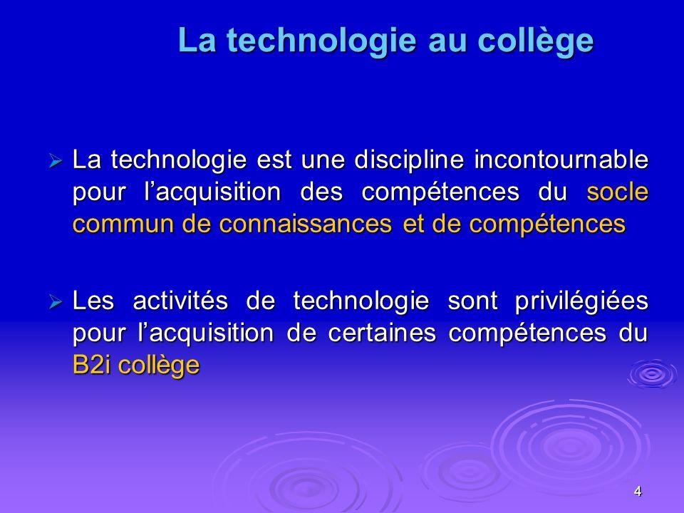 4 La technologie est une discipline incontournable pour lacquisition des compétences du socle commun de connaissances et de compétences La technologie est une discipline incontournable pour lacquisition des compétences du socle commun de connaissances et de compétences Les activités de technologie sont privilégiées pour lacquisition de certaines compétences du B2i collège Les activités de technologie sont privilégiées pour lacquisition de certaines compétences du B2i collège La technologie au collège La technologie au collège