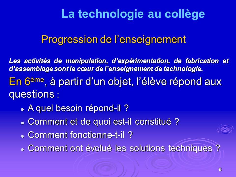 6 Progression de lenseignement Les activités de manipulation, dexpérimentation, de fabrication et dassemblage sont le cœur de lenseignement de technologie.