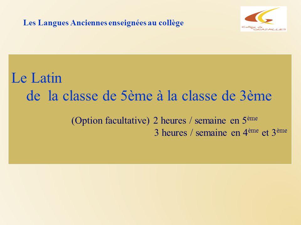 Les Langues Anciennes enseignées au collège Le Latin de la classe de 5ème à la classe de 3ème (Option facultative) 2 heures / semaine en 5 ème 3 heure