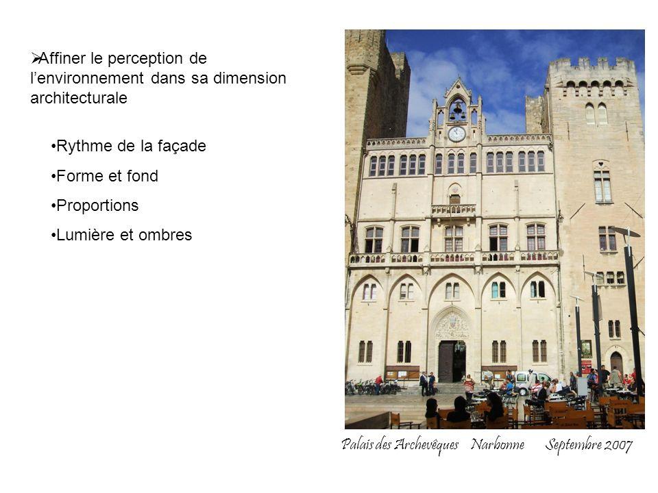 Palais des Archevêques Narbonne Septembre 2007 Affiner le perception de lenvironnement dans sa dimension architecturale Rythme de la façade Forme et f