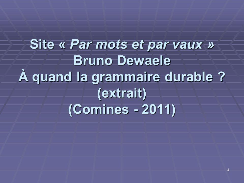 Site « Par mots et par vaux » Bruno Dewaele À quand la grammaire durable ? (extrait) (Comines - 2011) 4