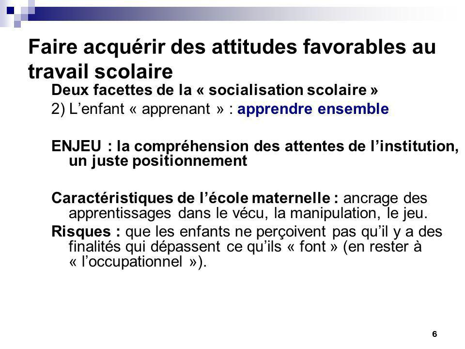 6 Faire acquérir des attitudes favorables au travail scolaire Deux facettes de la « socialisation scolaire » 2) Lenfant « apprenant » : apprendre ense