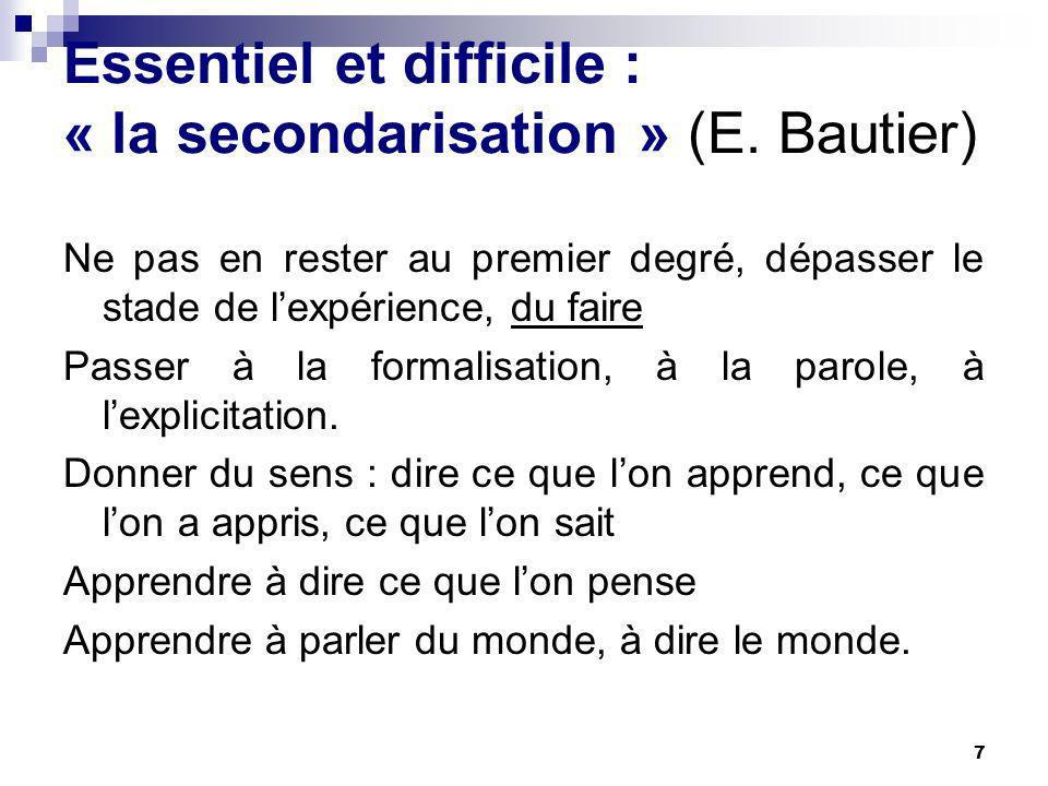 7 Essentiel et difficile : « la secondarisation » (E. Bautier) Ne pas en rester au premier degré, dépasser le stade de lexpérience, du faire Passer à