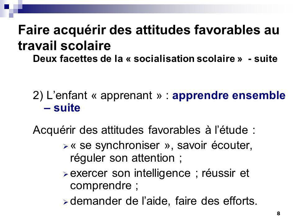 8 Faire acquérir des attitudes favorables au travail scolaire Deux facettes de la « socialisation scolaire » - suite 2) Lenfant « apprenant » : appren