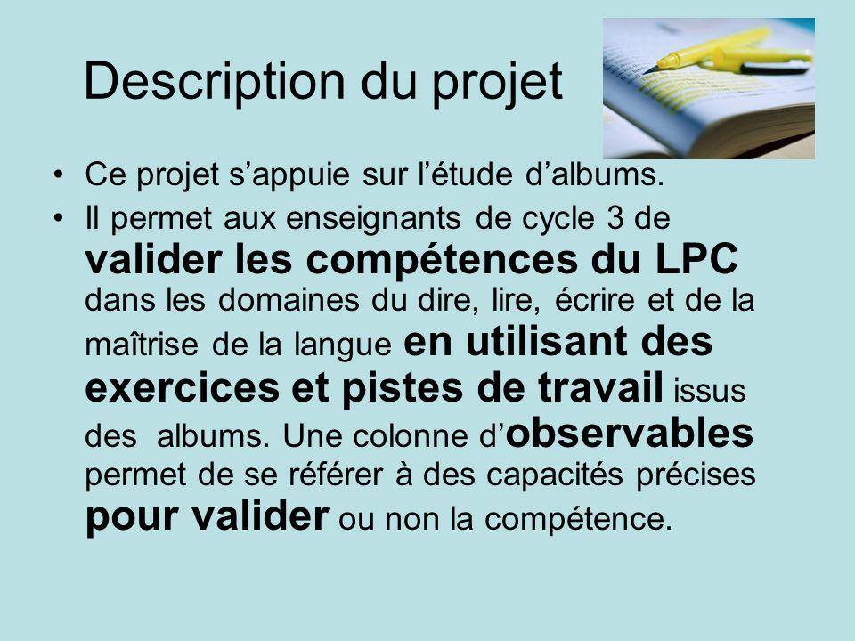 Description du projet Ce projet sappuie sur létude dalbums. Il permet aux enseignants de cycle 3 de valider les compétences du LPC dans les domaines d