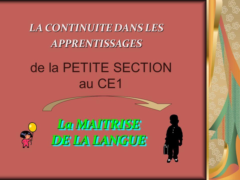 LA CONTINUITE DANS LES APPRENTISSAGES de la PETITE SECTION au CE1 La MAITRISE DE LA LANGUE