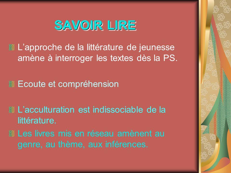 SAVOIR LIRE Lapproche de la littérature de jeunesse amène à interroger les textes dès la PS. Ecoute et compréhension Lacculturation est indissociable