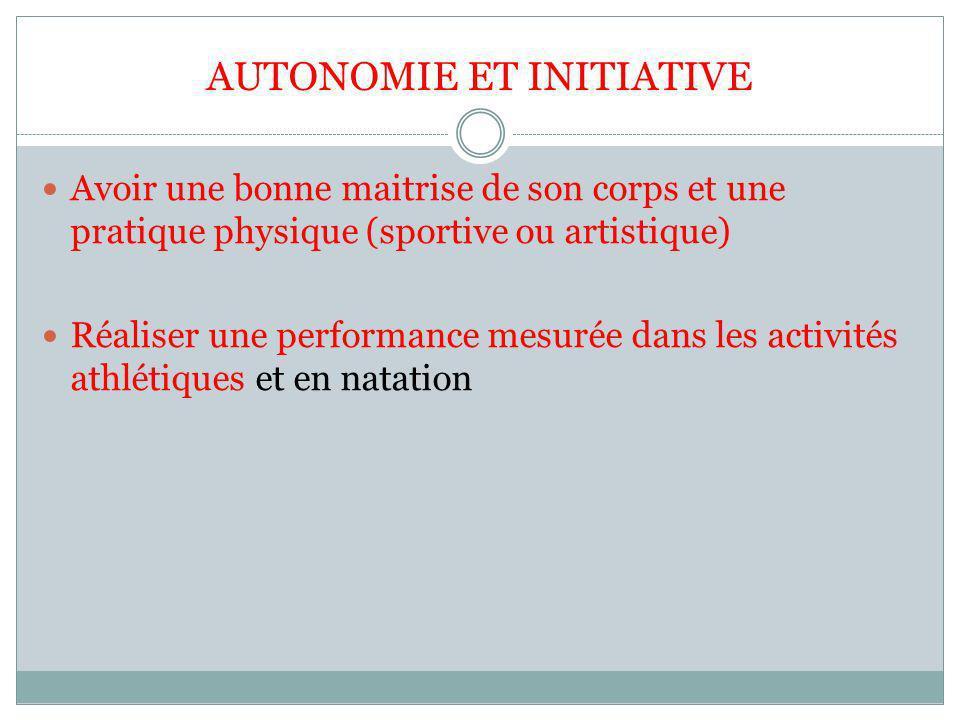 AUTONOMIE ET INITIATIVE Avoir une bonne maitrise de son corps et une pratique physique (sportive ou artistique) Réaliser une performance mesurée dans