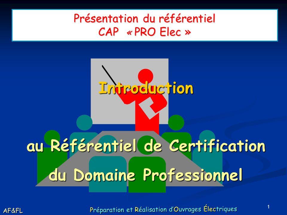 1 Présentation du référentiel CAP « PRO Elec » Introduction au Référentiel de Certification du Domaine Professionnel AF&FL Préparation et Réalisation dOuvrages Électriques