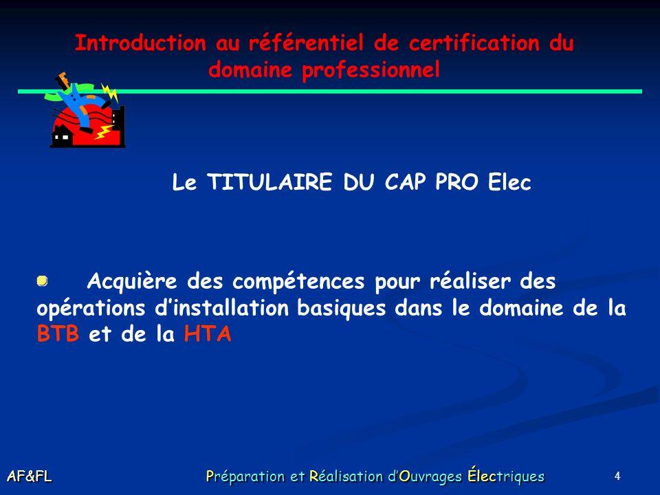 4 Introduction au référentiel de certification du domaine professionnel Le TITULAIRE DU CAP PRO Elec Acquière des compétences pour réaliser des opérations dinstallation basiques dans le domaine de la BTB et de la HTA AF&FL Préparation et Réalisation dOuvrages Électriques