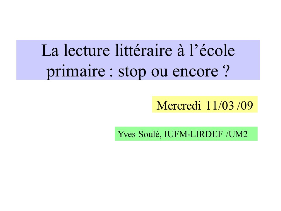 La lecture littéraire à lécole primaire : stop ou encore ? Mercredi 11/03 /09 Yves Soulé, IUFM-LIRDEF /UM2