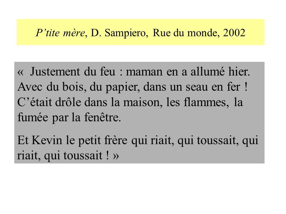 Ptite mère, D. Sampiero, Rue du monde, 2002 « Justement du feu : maman en a allumé hier. Avec du bois, du papier, dans un seau en fer ! Cétait drôle d