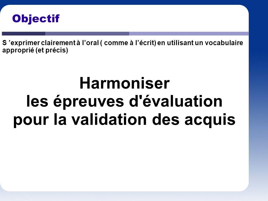 Objectif Harmoniser les épreuves d'évaluation pour la validation des acquis S exprimer clairement à loral ( comme à lécrit) en utilisant un vocabulair