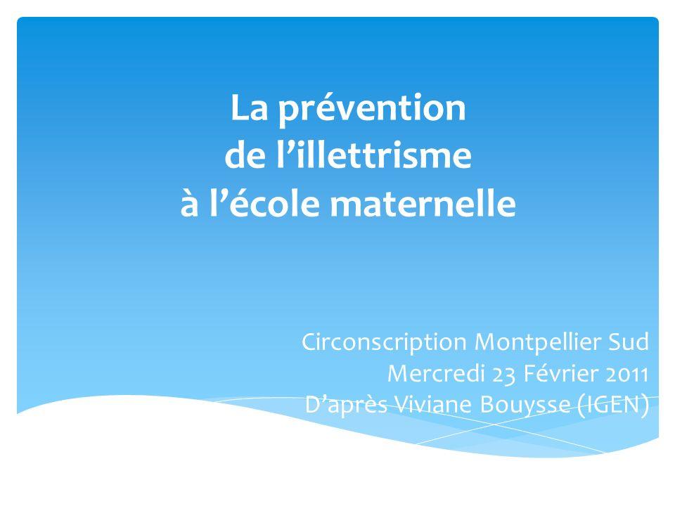 La prévention de lillettrisme à lécole maternelle Circonscription Montpellier Sud Mercredi 23 Février 2011 Daprès Viviane Bouysse (IGEN)