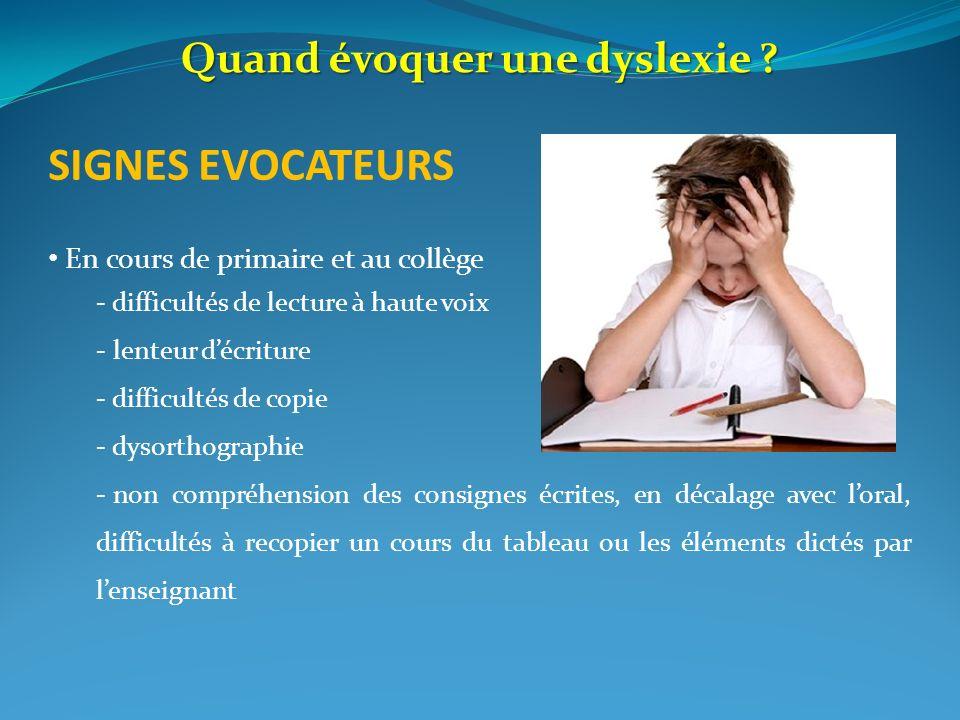 Quand évoquer une dyslexie ? SIGNES EVOCATEURS En cours de primaire et au collège - difficultés de lecture à haute voix - lenteur décriture - difficul