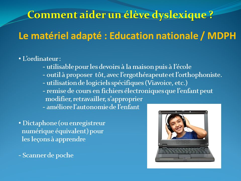 Le matériel adapté : Education nationale / MDPH Lordinateur : - utilisable pour les devoirs à la maison puis à lécole - outil à proposer tôt, avec ler