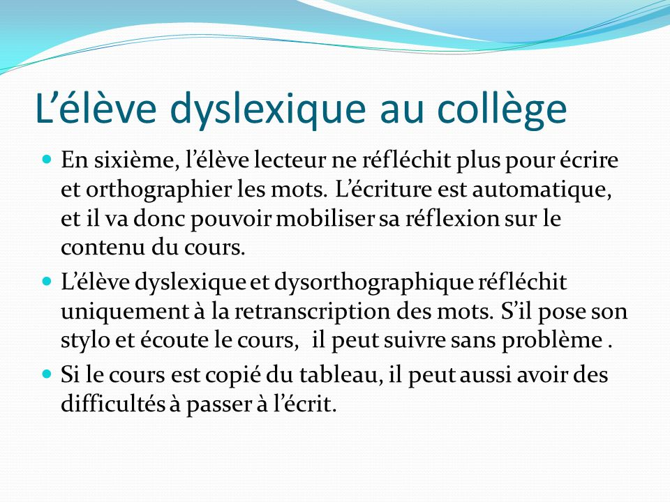 Lélève dyslexique au collège En sixième, lélève lecteur ne réfléchit plus pour écrire et orthographier les mots. Lécriture est automatique, et il va d