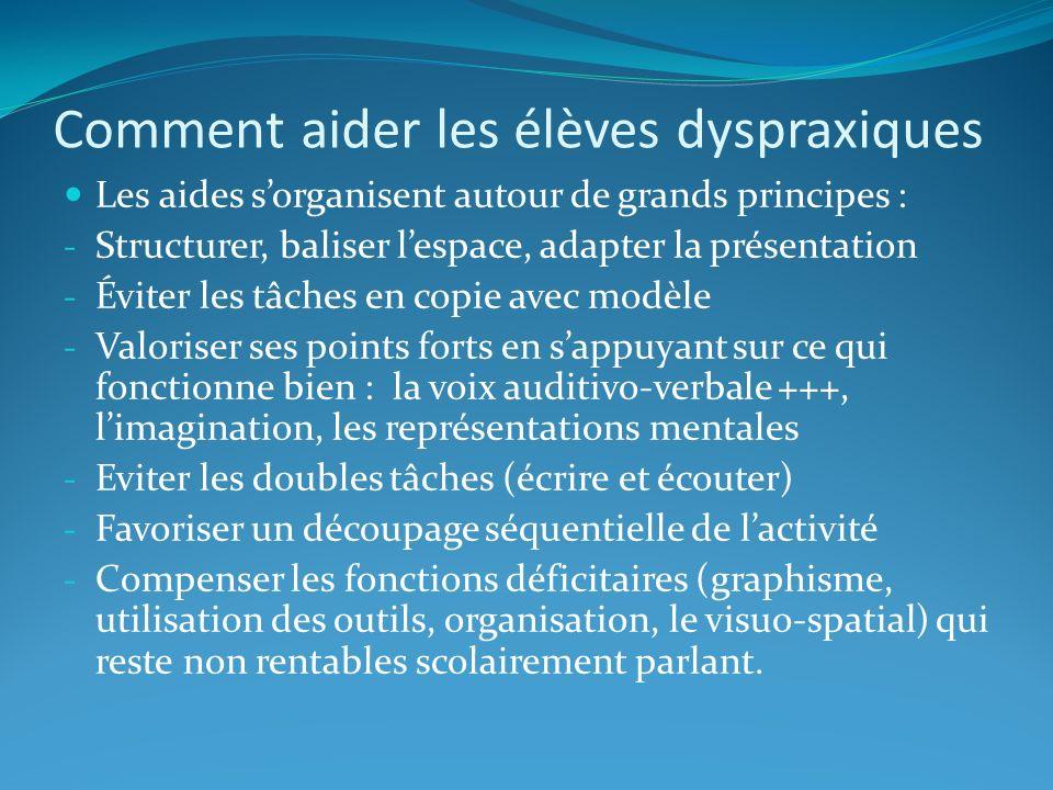 Comment aider les élèves dyspraxiques Les aides sorganisent autour de grands principes : - Structurer, baliser lespace, adapter la présentation - Évit