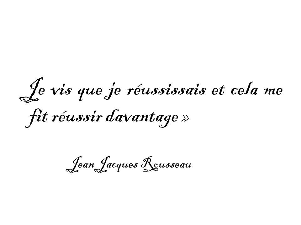 Je vis que je réussissais et cela me fit réussir davantage » Jean Jacques Rousseau
