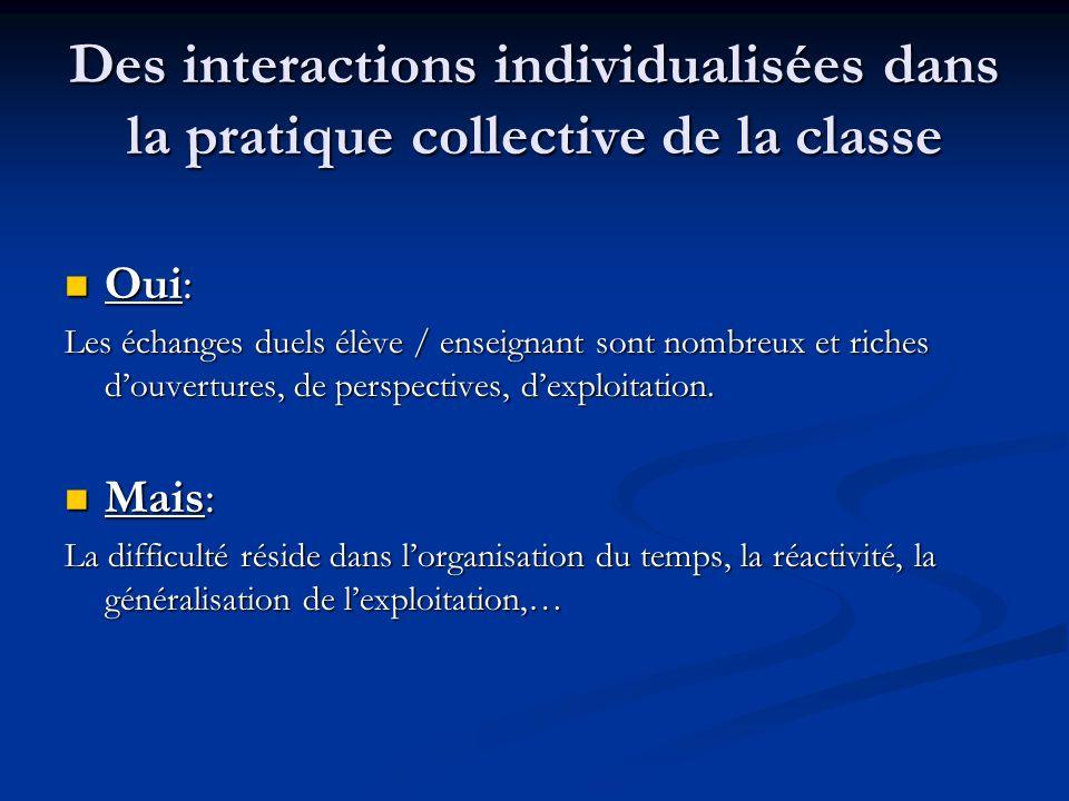 Des interactions individualisées dans la pratique collective de la classe Oui: Oui: Les échanges duels élève / enseignant sont nombreux et riches douvertures, de perspectives, dexploitation.