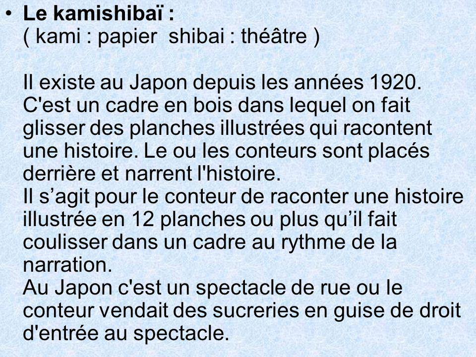 Le kamishibaï : ( kami : papier  shibai : théâtre ) Il existe au Japon depuis les années 1920. C'est un cadre en bois dans lequel on fait glisser des
