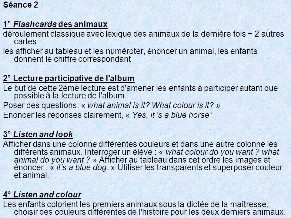 Séance 2 1° Flashcards des animaux déroulement classique avec lexique des animaux de la dernière fois + 2 autres cartes les afficher au tableau et les