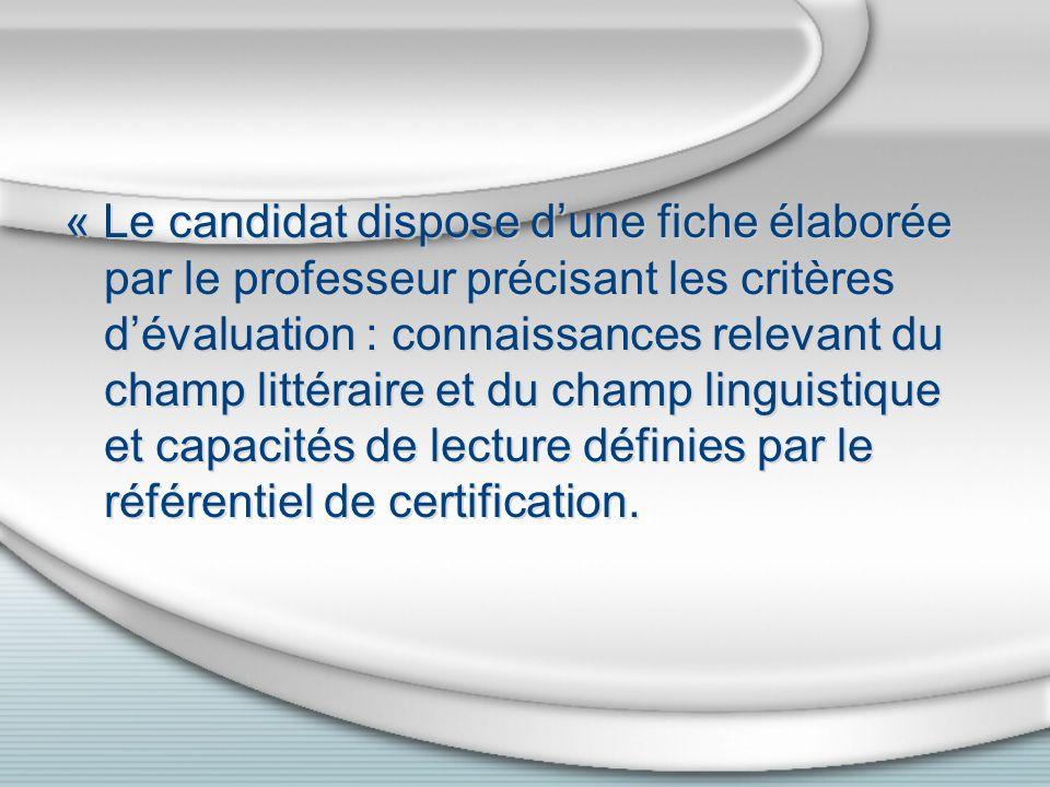 « Le candidat dispose dune fiche élaborée par le professeur précisant les critères dévaluation : connaissances relevant du champ littéraire et du champ linguistique et capacités de lecture définies par le référentiel de certification.