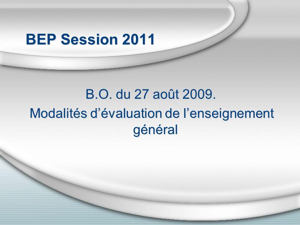 BEP Session 2011 B.O. du 27 août 2009. Modalités dévaluation de lenseignement général B.O. du 27 août 2009. Modalités dévaluation de lenseignement gén