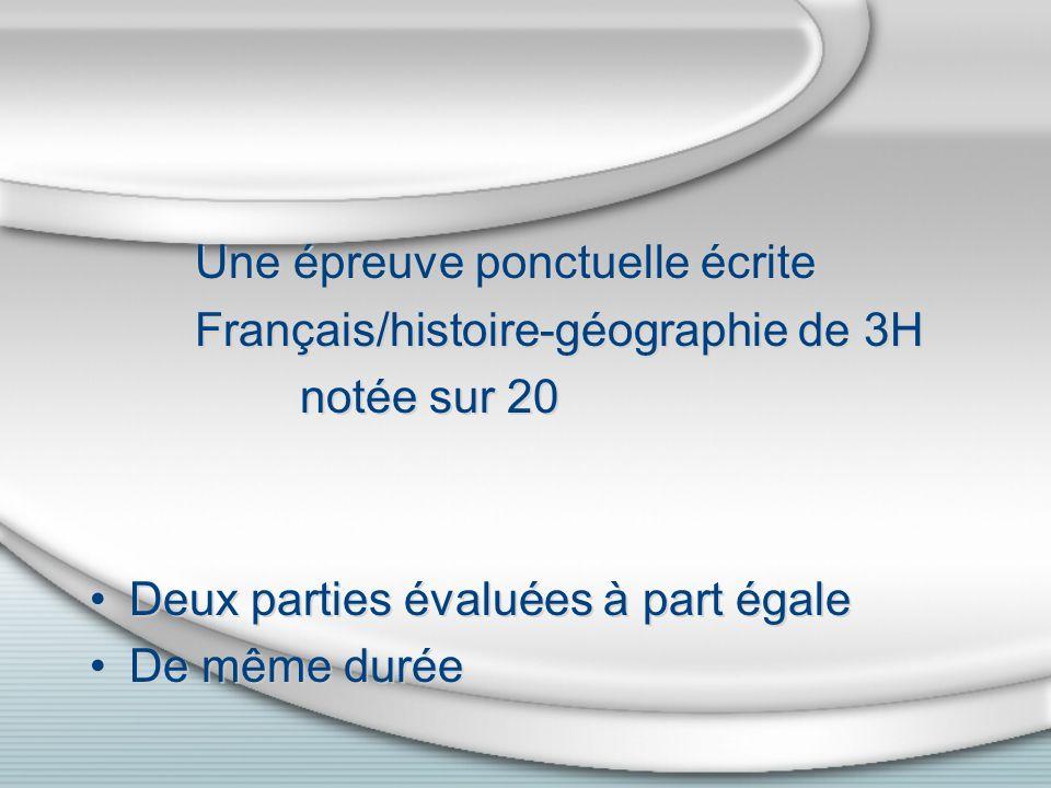 Une épreuve ponctuelle écrite Français/histoire-géographie de 3H notée sur 20 Deux parties évaluées à part égale De même durée Une épreuve ponctuelle