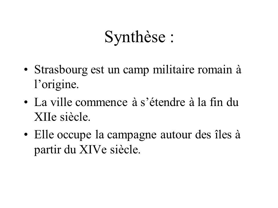 Synthèse : Strasbourg est un camp militaire romain à lorigine. La ville commence à sétendre à la fin du XIIe siècle. Elle occupe la campagne autour de