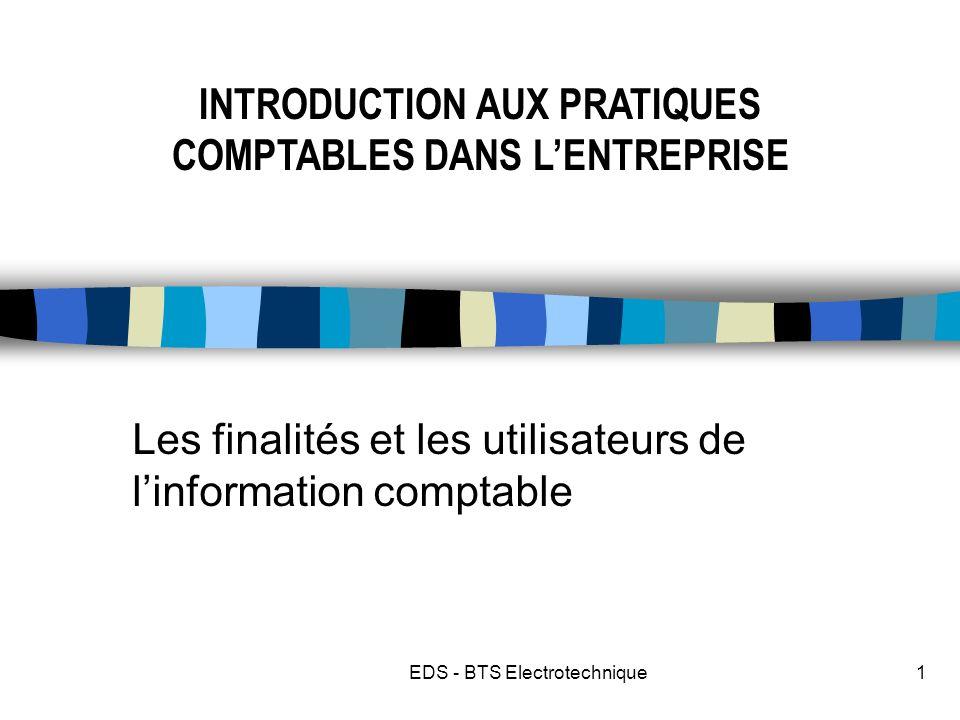 EDS - BTS Electrotechnique1 Les finalités et les utilisateurs de linformation comptable INTRODUCTION AUX PRATIQUES COMPTABLES DANS LENTREPRISE