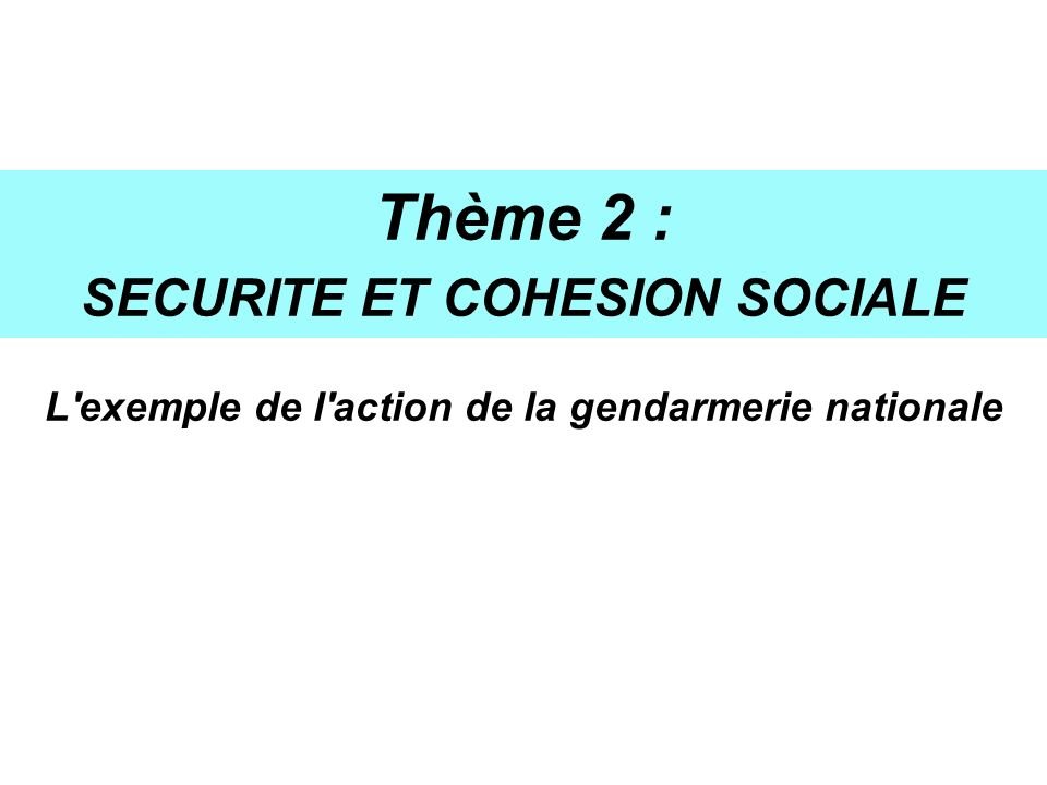 Thème 2 : SECURITE ET COHESION SOCIALE L'exemple de l'action de la gendarmerie nationale