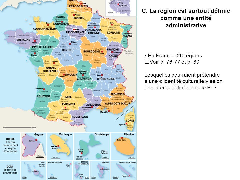 C. La région est surtout définie comme une entité administrative En France : 26 régions Voir p. 76-77 et p. 80 Lesquelles pourraient prétendre à une «
