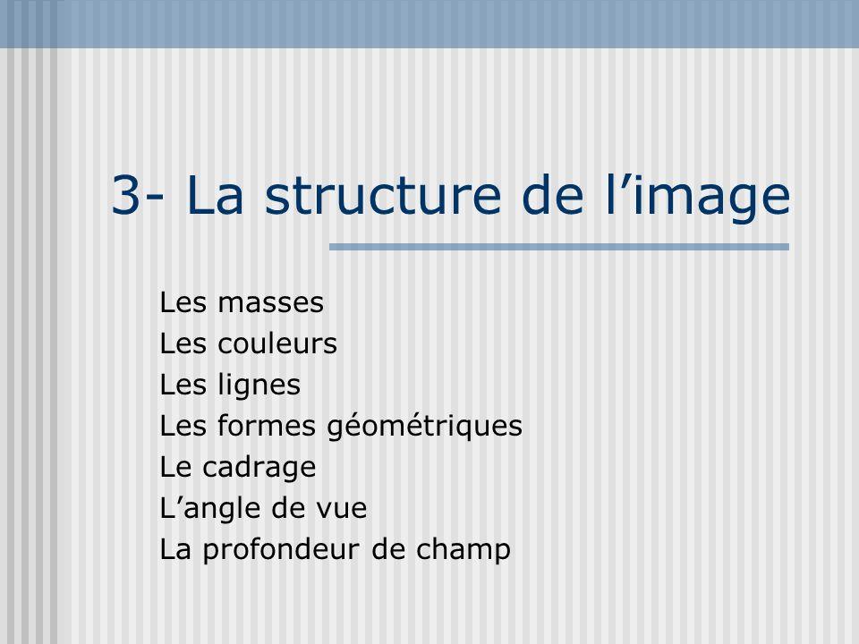 3- La structure de limage Les masses Les couleurs Les lignes Les formes géométriques Le cadrage Langle de vue La profondeur de champ