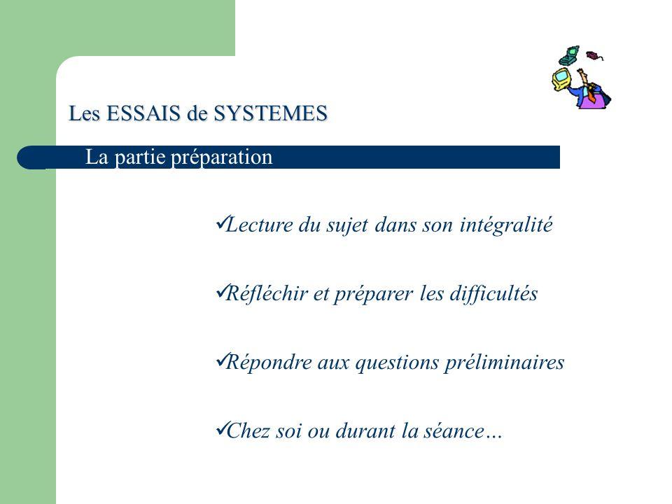 Les ESSAIS de SYSTEMES La partie préparation Lecture du sujet dans son intégralité Répondre aux questions préliminaires Réfléchir et préparer les difficultés Chez soi ou durant la séance…