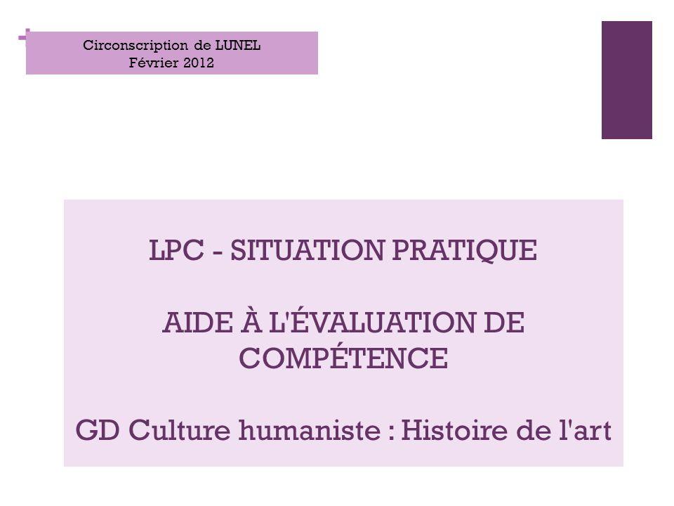 + LPC - SITUATION PRATIQUE AIDE À L ÉVALUATION DE COMPÉTENCE GD Culture humaniste : Histoire de l art Circonscription de LUNEL Février 2012