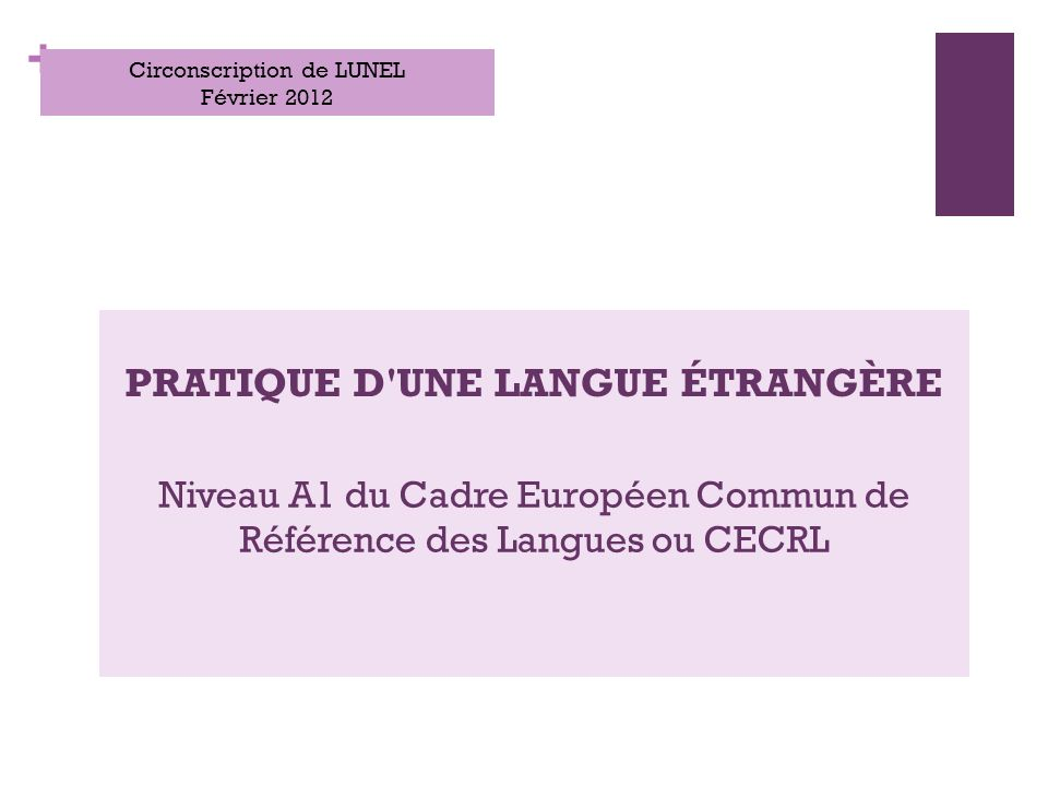 + PRATIQUE D UNE LANGUE ÉTRANGÈRE Circonscription de LUNEL Février 2012 Niveau A1 du Cadre Européen Commun de Référence des Langues ou CECRL