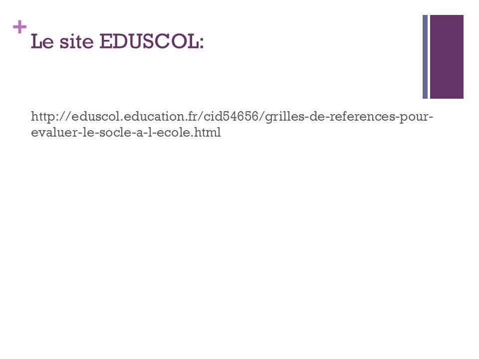 + Le site EDUSCOL: http://eduscol.education.fr/cid54656/grilles-de-references-pour- evaluer-le-socle-a-l-ecole.html