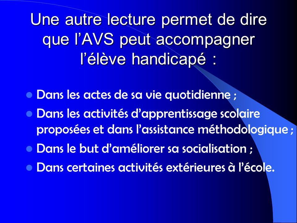 Une autre lecture permet de dire que lAVS peut accompagner lélève handicapé : Dans les actes de sa vie quotidienne ; Dans les activités dapprentissage