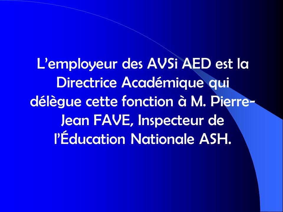 Lemployeur des AVSi AED est la Directrice Académique qui délègue cette fonction à M. Pierre- Jean FAVE, Inspecteur de lÉducation Nationale ASH.