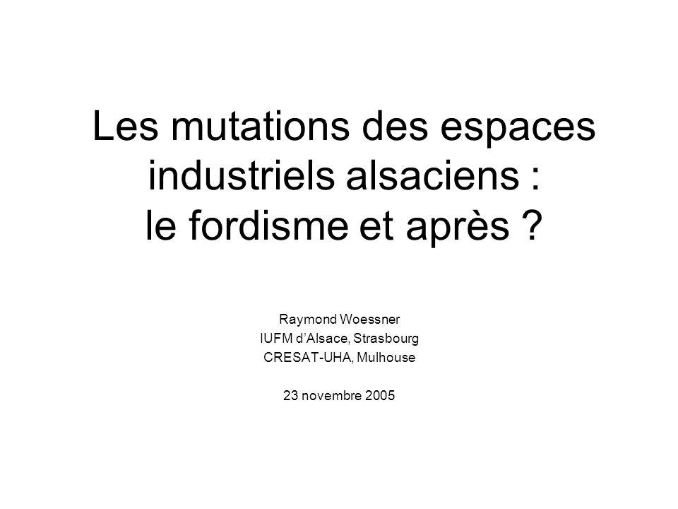 Les mutations des espaces industriels alsaciens : le fordisme et après ? Raymond Woessner IUFM dAlsace, Strasbourg CRESAT-UHA, Mulhouse 23 novembre 20