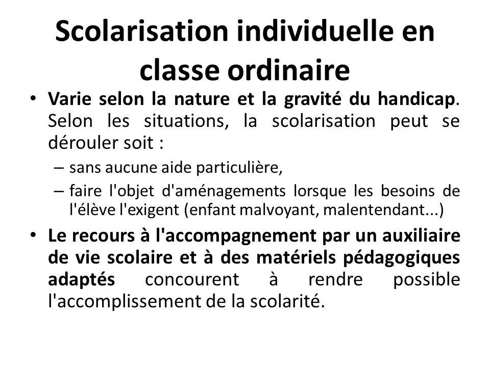Scolarisation individuelle en classe ordinaire Varie selon la nature et la gravité du handicap. Selon les situations, la scolarisation peut se déroule