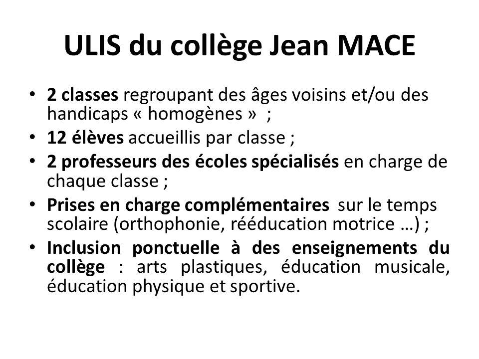 ULIS du collège Jean MACE 2 classes regroupant des âges voisins et/ou des handicaps « homogènes » ; 12 élèves accueillis par classe ; 2 professeurs de