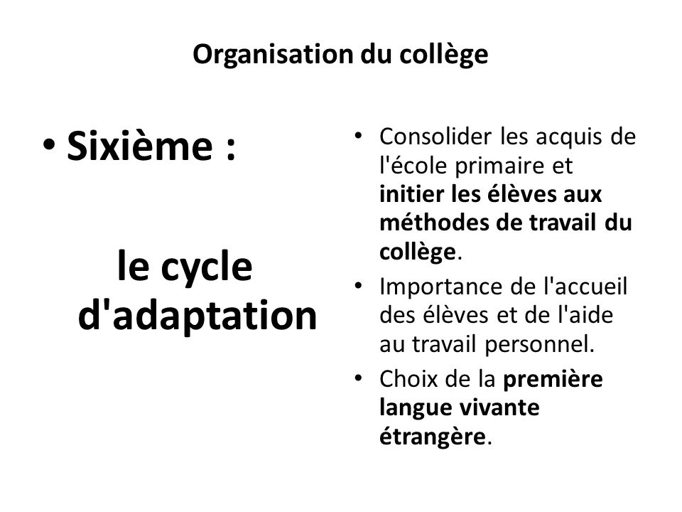 Organisation du collège Sixième : le cycle d'adaptation Consolider les acquis de l'école primaire et initier les élèves aux méthodes de travail du col