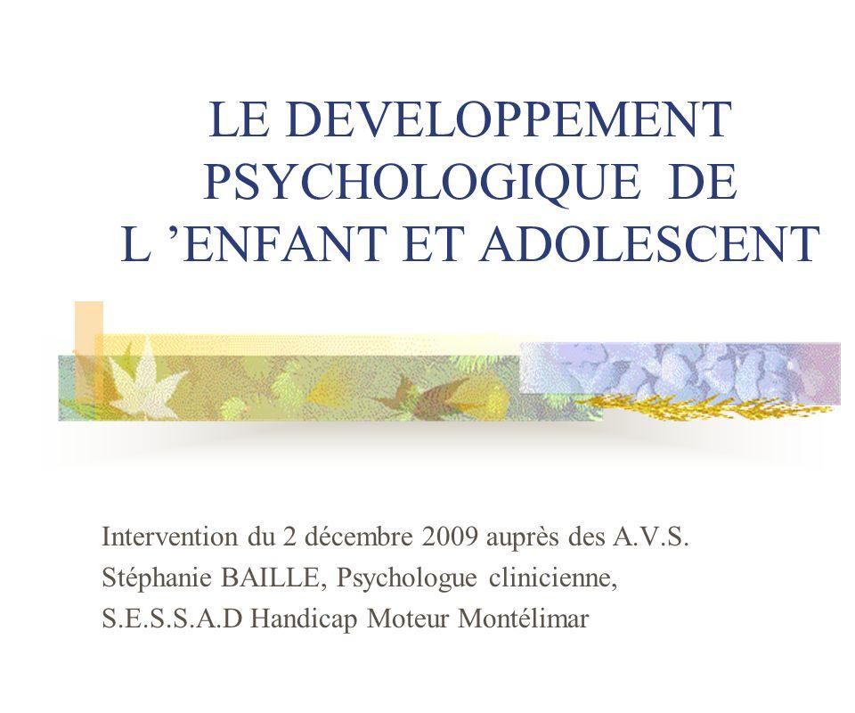 LE DEVELOPPEMENT PSYCHOLOGIQUE DE L ENFANT ET ADOLESCENT Intervention du 2 décembre 2009 auprès des A.V.S. Stéphanie BAILLE, Psychologue clinicienne,