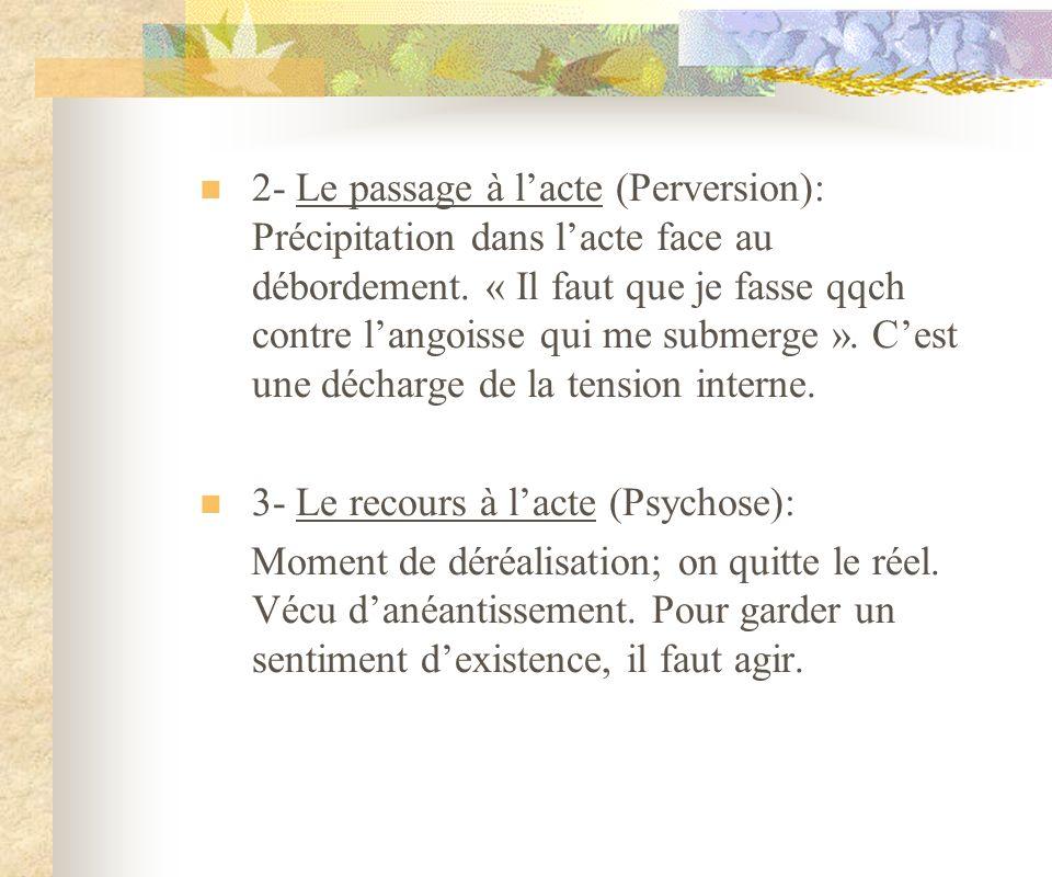 2- Le passage à lacte (Perversion): Précipitation dans lacte face au débordement. « Il faut que je fasse qqch contre langoisse qui me submerge ». Cest